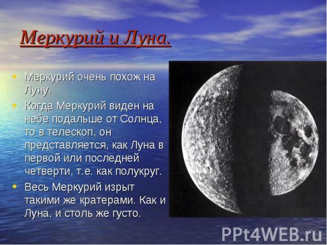 Меркурий и Луна. Меркурий очень похож на Луну. Когда Меркурий виден на небе подальше от Солнца, то в телескоп, он представляется, как Луна в первой или последней четверти, т.е. как полукруг. Весь Меркурий изрыт такими же кратерами. Как и Луна, и сто…