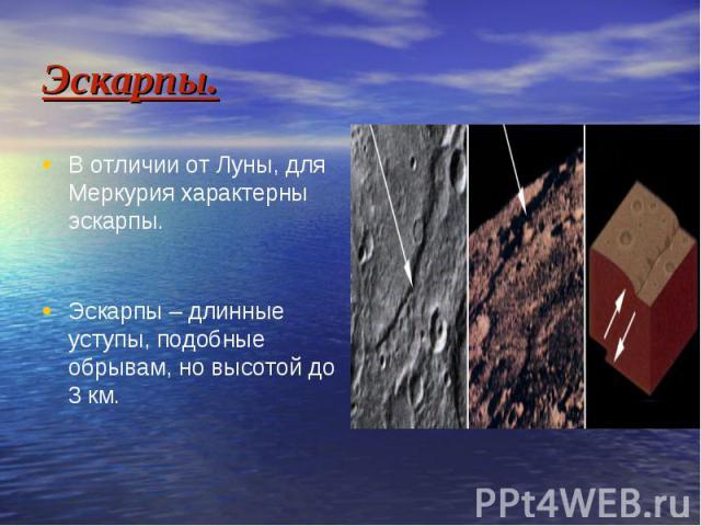 Эскарпы. В отличии от Луны, для Меркурия характерны эскарпы. Эскарпы – длинные уступы, подобные обрывам, но высотой до 3 км.