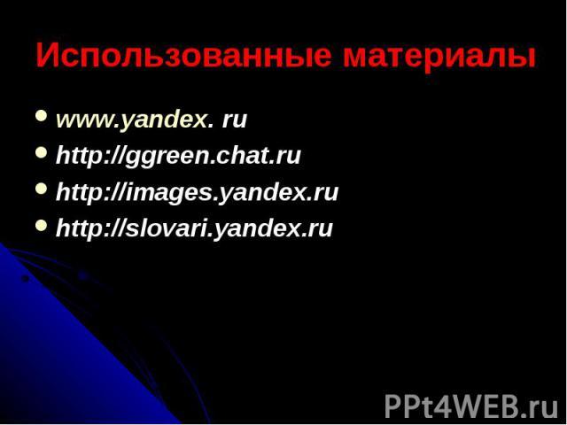 Использованные материалы www.yandex. ru http://ggreen.chat.ru http://images.yandex.ru http://slovari.yandex.ru