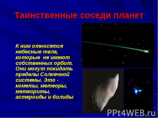 Таинственные соседи планет К ним относятся небесные тела, которые не имеют собственных орбит. Они могут покидать пределы Солнечной системы. Это - кометы, метеоры, метеориты, астероиды и болиды