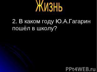 2. В каком году Ю.А.Гагарин пошёл в школу? 2. В каком году Ю.А.Гагарин пошёл в ш