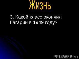 3. Какой класс окончил Гагарин в 1949 году? 3. Какой класс окончил Гагарин в 194