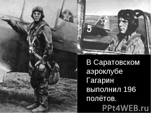В Саратовском аэроклубе Гагарин выполнил 196 полётов. В Саратовском аэроклубе Гагарин выполнил 196 полётов.