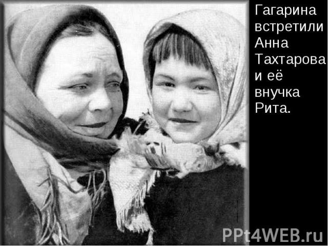 Гагарина встретили Анна Тахтарова и её внучка Рита. Гагарина встретили Анна Тахтарова и её внучка Рита.