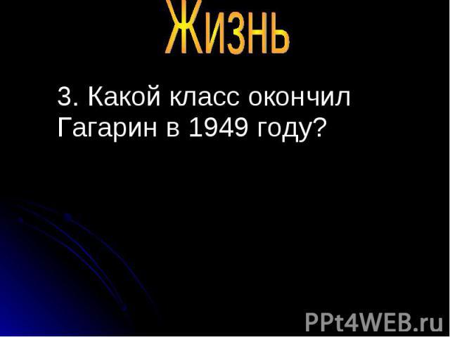 3. Какой класс окончил Гагарин в 1949 году? 3. Какой класс окончил Гагарин в 1949 году?