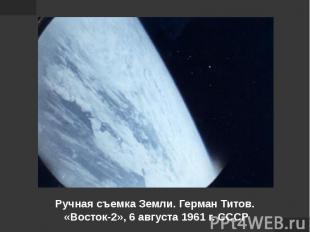 Ручная съемка Земли. Герман Титов. «Восток-2», 6 августа 1961 г. СССР