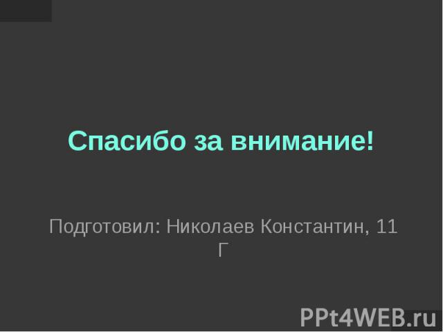 Спасибо за внимание! Подготовил: Николаев Константин, 11 Г