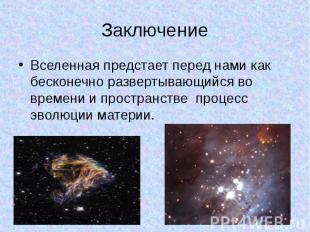 Заключение Вселенная предстает перед нами как бесконечно развертывающийся во вре