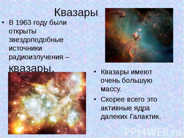 Квазары В 1963 году были открыты звездоподобные источники радиоизлучения – квазары.