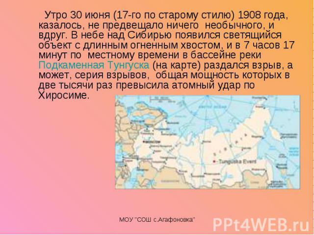 Утро 30 июня (17-го по старому стилю) 1908 года, казалось, не предвещало ничего необычного, и вдруг. В небе над Сибирью появился светящийся объект с длинным огненным хвостом, и в 7 часов 17 минут по местному времени в бассейне реки…