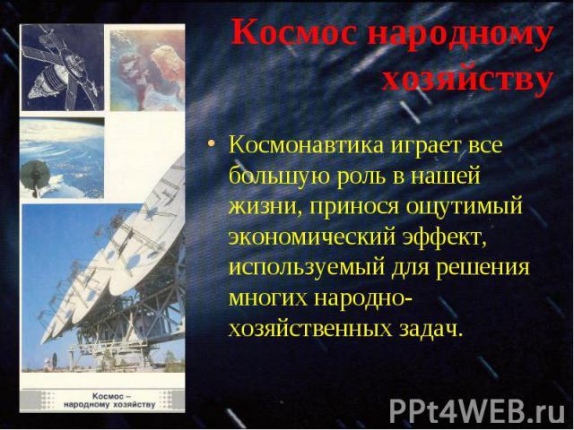Космонавтика играет все большую роль в нашей жизни, принося ощутимый экономический эффект, используемый для решения многих народно-хозяйственных задач. Космонавтика играет все большую роль в нашей жизни, принося ощутимый экономический эффект, исполь…