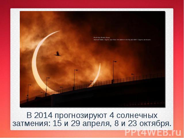 В 2014 прогнозируют 4 солнечных затмения: 15 и 29 апреля, 8 и 23 октября. В 2014 прогнозируют 4 солнечных затмения: 15 и 29 апреля, 8 и 23 октября.