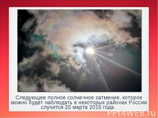 Следующее полное солнечное затмение, которое можно будет наблюдать в некоторых районах России случится 20 марта 2015 года. Следующее полное солнечное затмение, которое можно будет наблюдать в некоторых районах России случится 20 марта 2015 года.