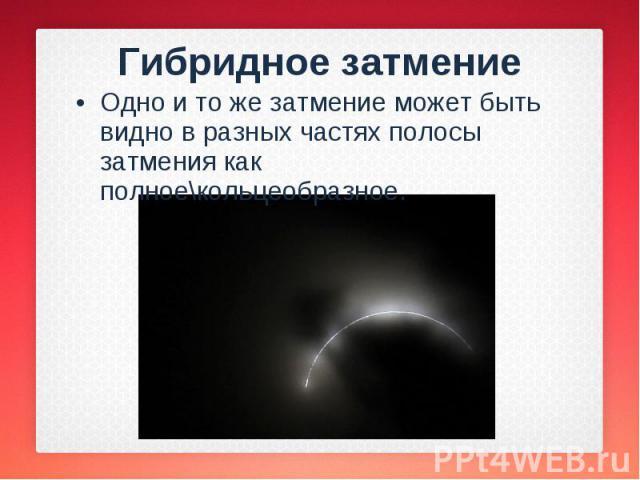 Одно и то же затмение может быть видно в разных частях полосы затмения как полное\кольцеобразное. Одно и то же затмение может быть видно в разных частях полосы затмения как полное\кольцеобразное.