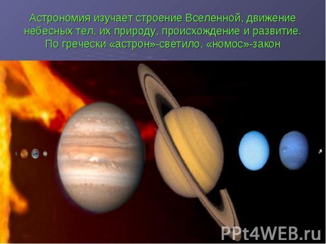 Астрономия изучает строение Вселенной, движение небесных тел, их природу, происхождение и развитие. По гречески «астрон»-светило, «номос»-закон