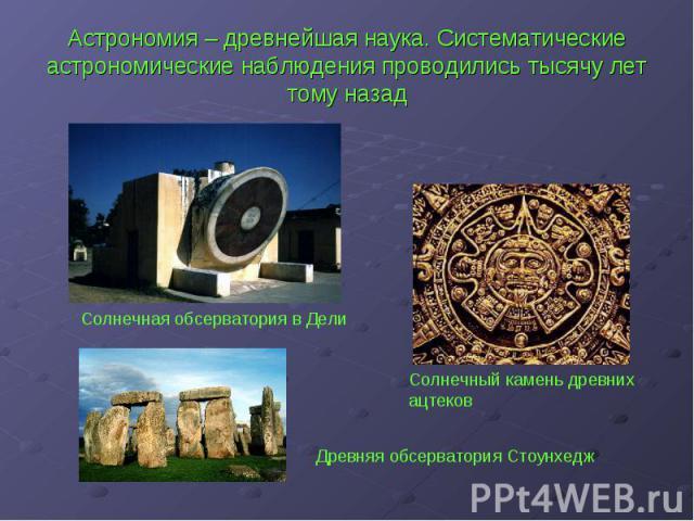 Астрономия – древнейшая наука. Систематические астрономические наблюдения проводились тысячу лет тому назад