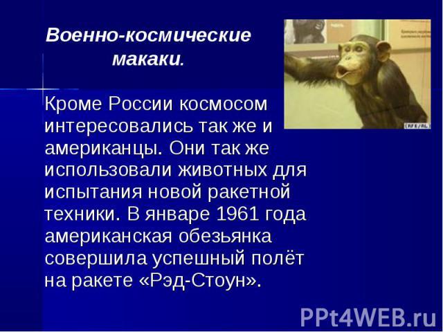Кроме России космосом интересовались так же и американцы. Они так же использовали животных для испытания новой ракетной техники. В январе 1961 года американская обезьянка совершила успешный полёт на ракете «Рэд-Стоун». Кроме России космосом интересо…