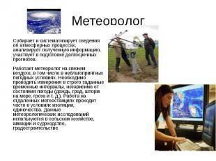 Метеоролог Собирает и систематизирует сведения об атмосферных процессах, анализи