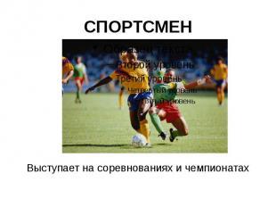 СПОРТСМЕН Выступает на соревнованиях и чемпионатах