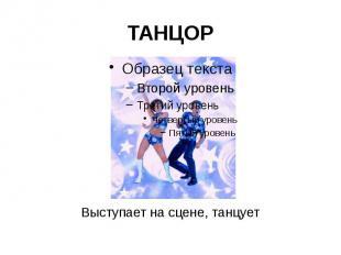 ТАНЦОР Выступает на сцене, танцует