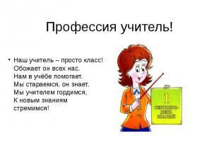 Профессия учитель! Наш учитель – просто класс! Обожает он всех нас. Нам в учёбе