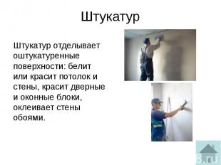 Штукатур Штукатур отделывает оштукатуренные поверхности: белит или красит потоло