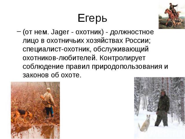 Егерь (от нем. Jager - охотник) - должностное лицо в охотничьих хозяйствах России; специалист-охотник, обслуживающий охотников-любителей. Контролирует соблюдение правил природопользования и законов об охоте.