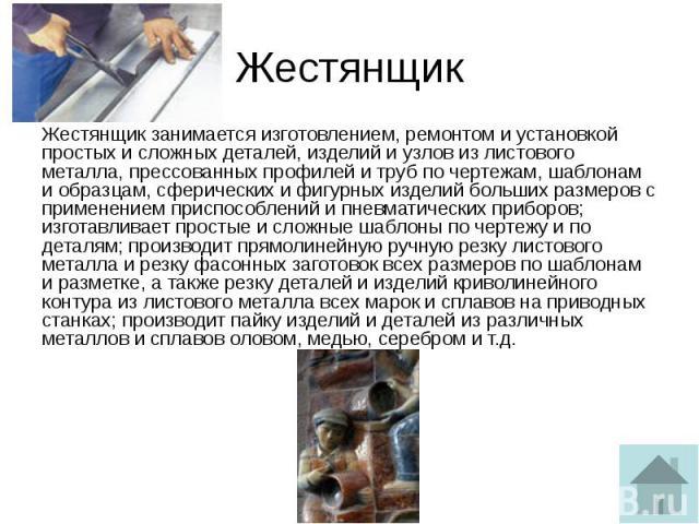Жестянщик Жестянщик занимается изготовлением, ремонтом и установкой простых и сложных деталей, изделий и узлов из листового металла, прессованных профилей и труб по чертежам, шаблонам и образцам, сферических и фигурных изделий больших размеров с при…