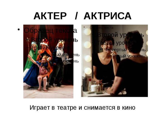 АКТЕР / АКТРИСА Играет в театре и снимается в кино