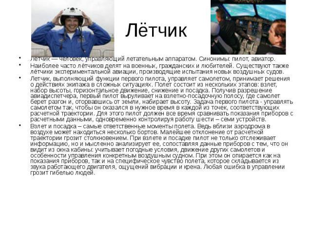 Лётчик Лётчик — человек, управляющий летательным аппаратом. Синонимы: пилот, авиатор. Наиболее часто лётчиков делят на военных, гражданских и любителей. Существуют также лётчики экспериментальной авиации, производящие испытания новых воздушных судов…