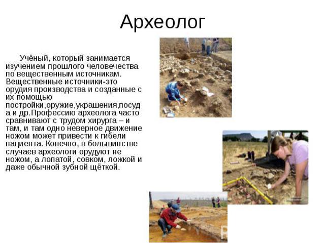 Археолог Учёный, который занимается изучением прошлого человечества по вещественным источникам. Вещественные источники-это орудия производства и созданные с их помощью постройки,оружие,украшения,посуда и др.Профессию археолога часто сравнивают с тру…