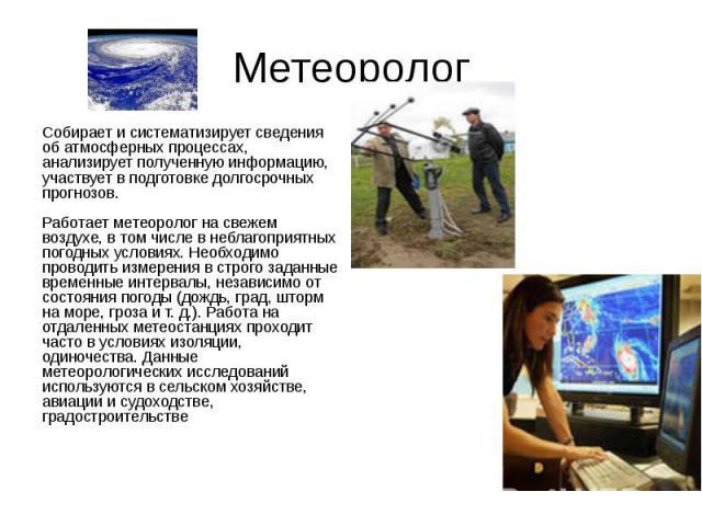 Метеоролог Собирает и систематизирует сведения об атмосферных процессах, анализирует полученную информацию, участвует в подготовке долгосрочных прогнозов. Работает метеоролог на свежем воздухе, в том числе в неблагоприятных погодных условиях. Необхо…