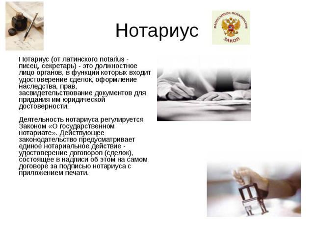 Нотариус Нотариус (от латинского notarius - писец, секретарь) - это должностное лицо органов, в функции которых входит удостоверение сделок, оформление наследства, прав, засвидетельствование документов для придания им юридической достоверности. Деят…