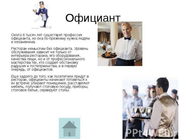 Официант Около 6 тысяч лет существует профессия официанта, но она по-прежнему нужна людям и незаменима. Ресторан немыслим без официанта. Уровень обслуживания зависит не только от интерьера ресторана, его оборудования, качества пищи, но и от професси…