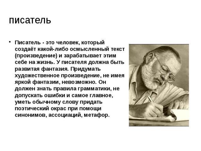 писатель Писатель - это человек, который создаёт какой-либо осмысленный текст (произведение) и зарабатывает этим себе на жизнь. У писателя должна быть развитая фантазия. Придумать художественное произведение, не имея яркой фантазии, невозможно. Он д…