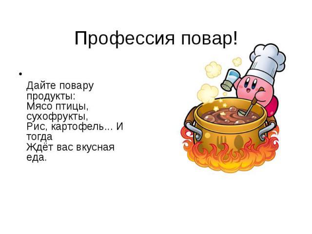 Профессия повар! Дайте повару продукты: Мясо птицы, сухофрукты, Рис, картофель... И тогда Ждёт вас вкусная еда.
