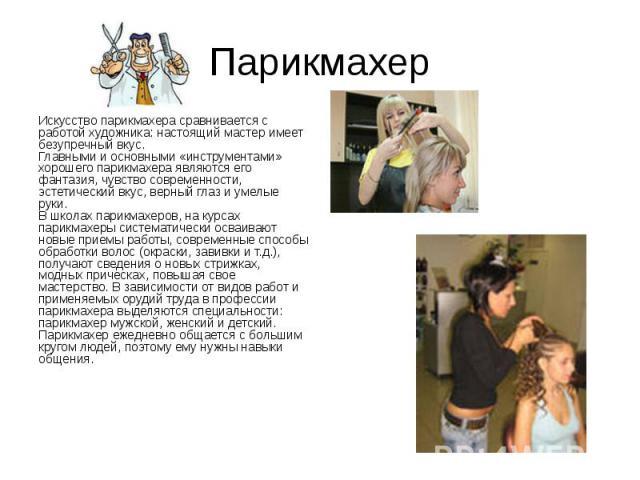 Парикмахер Искусство парикмахера сравнивается с работой художника: настоящий мастер имеет безупречный вкус. Главными и основными «инструментами» хорошего парикмахера являются его фантазия, чувство современности, эстетический вкус, верный глаз и умел…
