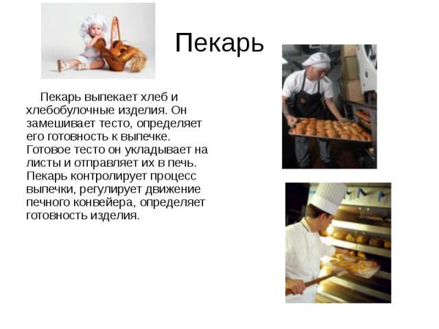 Пекарь Пекарь выпекает хлеб и хлебобулочные изделия. Он замешивает тесто, определяет его готовность к выпечке. Готовое тесто он укладывает на листы и отправляет их в печь. Пекарь контролирует процесс выпечки, регулирует движение печного конвейера, о…