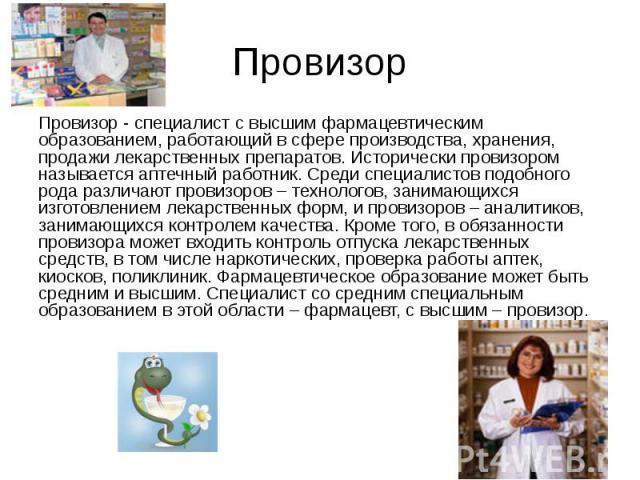 Провизор Провизор - специалист с высшим фармацевтическим образованием, работающий в сфере производства, хранения, продажи лекарственных препаратов. Исторически провизором называется аптечный работник. Среди специалистов подобного рода различают пров…