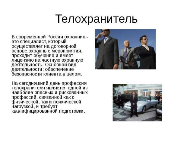 Телохранитель В современной России охранник - это специалист, который осуществляет на договорной основе охранные мероприятия, проходит обучение и имеет лицензию на частную охранную деятельность. Основной вид деятельности: обеспечение безопасности кл…