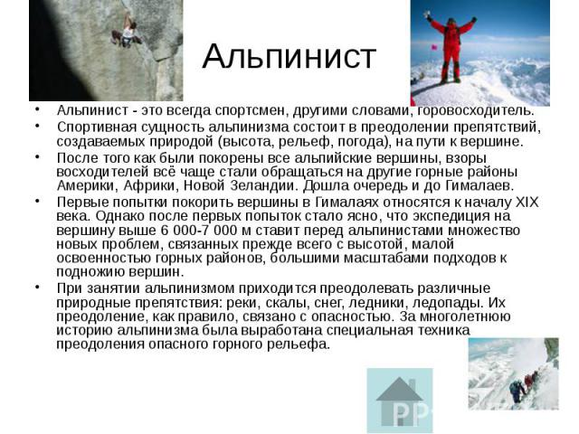 Альпинист Альпинист - это всегда спортсмен, другими словами, горовосходитель. Спортивная сущность альпинизма состоит в преодолении препятствий, создаваемых природой (высота, рельеф, погода), на пути к вершине. После того как были покорены все альпий…