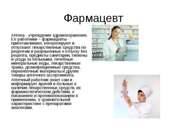 Фармацевт Аптека - учреждение здравоохранения. Ее работники – фармацевты - приготавливают, контролируют и отпускают лекарственные средства по рецептам и разрешенные к отпуску без рецепта, предметы санитарии, гигиены и ухода за больными, лечебные мин…