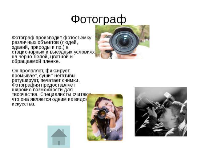 Фотограф Фотограф производит фотосъемку различных объектов (людей, зданий, природы и пр.) в стационарных и выездных условиях на черно-белой, цветной и обращаемой пленке. Он проявляет, фиксирует, промывает, сушит негативы, ретуширует, печатает снимки…