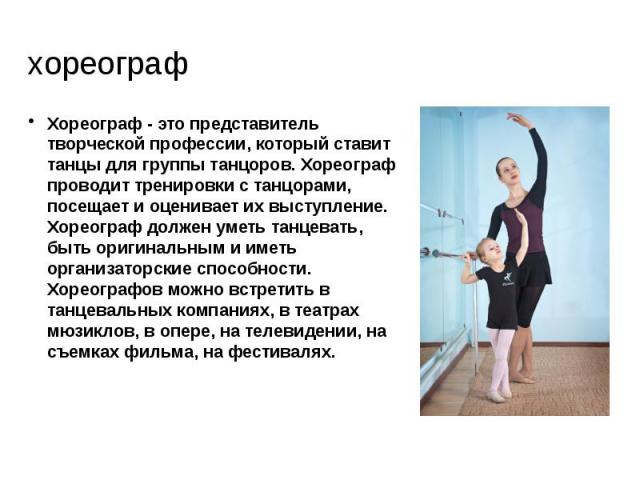 хореограф Хореограф - это представитель творческой профессии, который ставит танцы для группы танцоров. Хореограф проводит тренировки с танцорами, посещает и оценивает их выступление. Хореограф должен уметь танцевать, быть оригинальным и иметь орган…