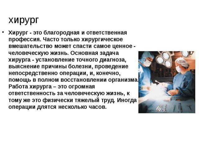 хирург Хирург - это благородная и ответственная профессия. Часто только хирургическое вмешательство может спасти самое ценное - человеческую жизнь. Основная задача хирурга - установление точного диагноза, выяснение причины болезни, проведение непоср…