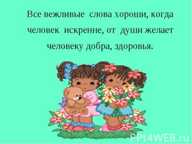Все вежливые слова хороши, когда человек искренне, от души желает человеку добра, здоровья. Все вежливые слова хороши, когда человек искренне, от души желает человеку добра, здоровья.