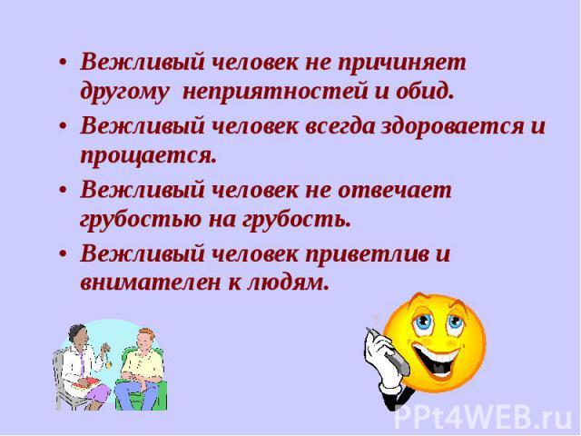 Вежливый человек не причиняет другому неприятностей и обид. Вежливый человек не причиняет другому неприятностей и обид. Вежливый человек всегда здоровается и прощается. Вежливый человек не отвечает грубостью на грубость. Вежливый человек приветлив и…