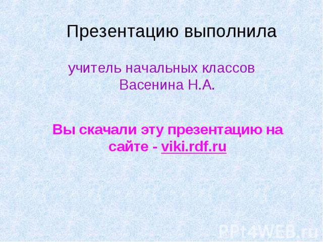 учитель начальных классов Васенина Н.А. учитель начальных классов Васенина Н.А. Вы скачали эту презентацию на сайте - viki.rdf.ru