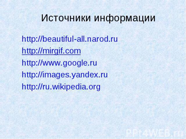 http://beautiful-all.narod.ru http://beautiful-all.narod.ru http://mirgif.com http://www.google.ru http://images.yandex.ru http://ru.wikipedia.org