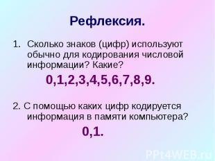 Рефлексия. Сколько знаков (цифр) используют обычно для кодирования числовой инфо